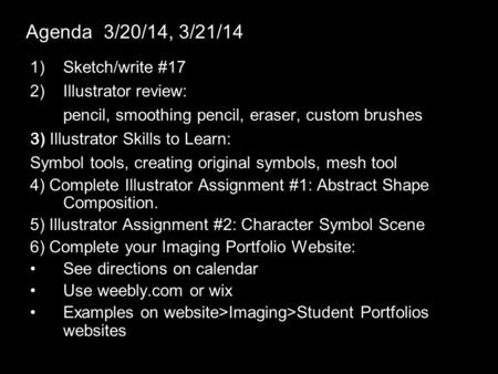 Agenda 3/20/14, 3/21/14 1)Sketch/write #17 2)Illustrator review: pencil, smoothing pencil, eraser, custom brushes 3) Illustrator Skills to Learn: Symbol.