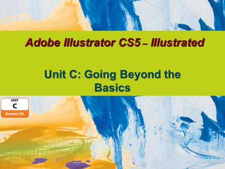 Adobe Illustrator CS5 – Illustrated Unit C: Going Beyond the Basics.