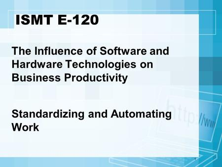 1 ISMT E-120 The Influence of Software and Hardware Technologies on Business Productivity Standardizing and Automating Work.