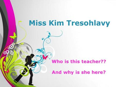 Free Powerpoint TemplatesPage 1Free Powerpoint Templates Miss Kim Tresohlavy Who is this teacher?? And why is she here?