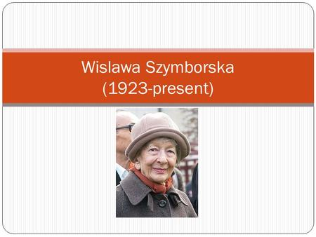 Wislawa Szymborska (1923-present). Early Life Born July 2, 1923 in Bnin (now Kornik), a small town in Western Poland Moved at age eight to Krakow in 1931,
