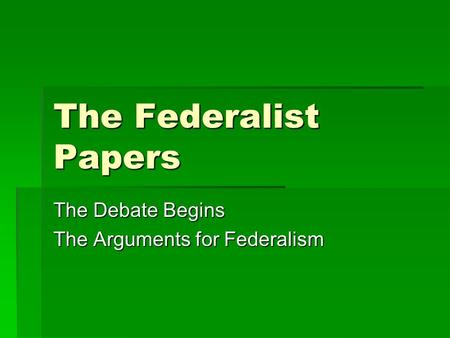 The Federalist Papers The Debate Begins The Arguments for Federalism.