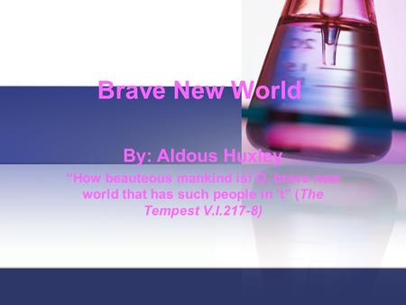 "Brave New World By: Aldous Huxley ""How beauteous mankind is! O, brave new world that has such people in 't"" (The Tempest V.I.217-8)"