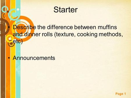 Free Powerpoint Templates Page 1 Starter Describe the difference between muffins and dinner rolls (texture, cooking methods, etc) Announcements.