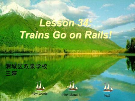 Lesson 34: Trains Go on Rails! new words think about it text 渭城区双泉学校 王婷.