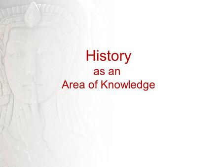 History as an Area of Knowledge. TaK - History Write down the two most significant events that have happened at the College since you arrived in the summer.
