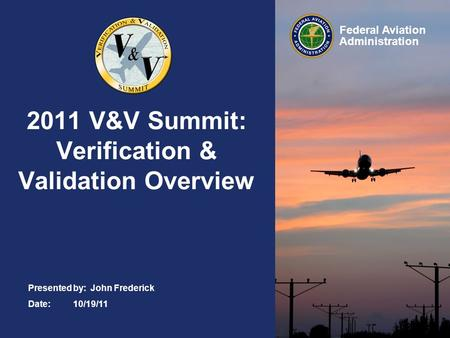 Federal Aviation Administration 2011 V&V Summit: Verification & Validation Overview Presented by: John Frederick Date:10/19/11.