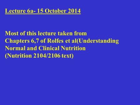 Lecture 6a- 15 October 2014 Most of this lecture taken from Chapters 6,7 of Rolfes et al(Understanding Normal and Clinical Nutrition (Nutrition 2104/2106.