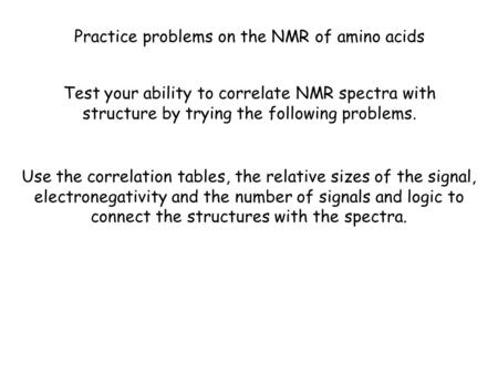 Practice problems on the NMR of amino acids Test your ability to correlate NMR spectra with structure by trying the following problems. Use the correlation.