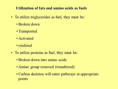 Utilization of fats and amino acids as fuels To utilize triglycerides as fuel, they must be: Broken down Transported Activated oxidized To utilize proteins.