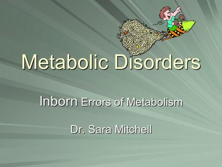 Metabolic Disorders Inborn Errors of Metabolism Dr. Sara Mitchell.