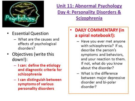 Unit 11: Abnormal Psychology Day 4: Personality Disorders & Scizophrenia Essential Question – What are the causes and effects of psychological disorders?