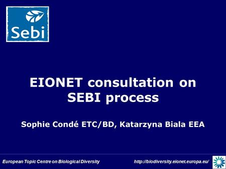 European Topic Centre on Biological Diversity  EIONET consultation on SEBI process Sophie Condé ETC/BD, Katarzyna.