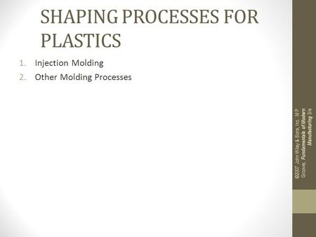 SHAPING PROCESSES FOR PLASTICS 1.Injection Molding 2.Other Molding Processes ©2007 John Wiley & Sons, Inc. M P Groover, Fundamentals of Modern Manufacturing.