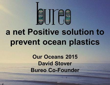 A net Positive solution to prevent ocean plastics Our Oceans 2015 David Stover Bureo Co-Founder.