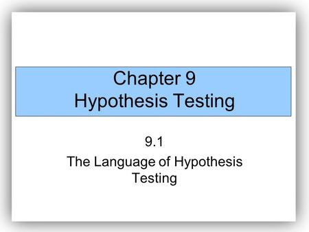 Chapter 9 Hypothesis Testing 9.1 The Language of Hypothesis Testing.