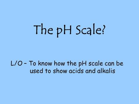 L/O – To know how the pH scale can be used to show acids and alkalis