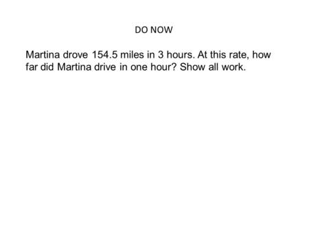 DO NOW Martina drove 154.5 miles in 3 hours. At this rate, how far did Martina drive in one hour? Show all work.