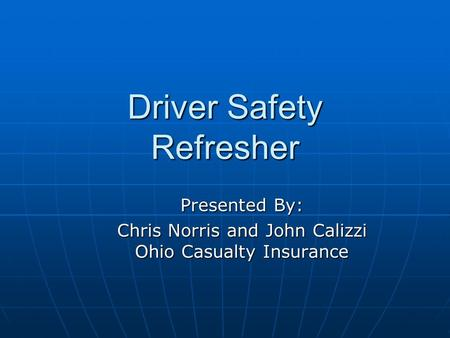Driver Safety Refresher Presented By: Chris Norris and John Calizzi Ohio Casualty Insurance.