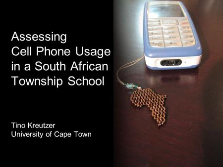 Assessing Cell Phone Usage in a South African Township School Tino Kreutzer - University of Cape Town Assessing Cell Phone Usage in a South African Township.