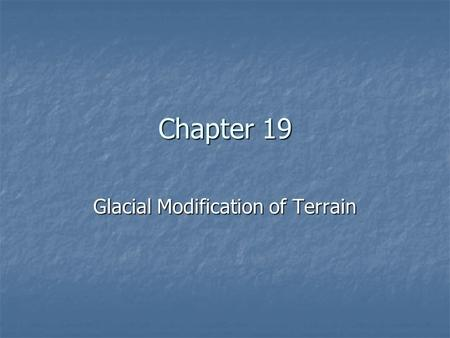 Chapter 19 Glacial Modification of Terrain. Glaciations Past and Present Glaciations Past and Present Types of Glaciers Types of Glaciers How Glaciers.