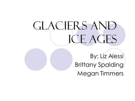 Glaciers and Ice Ages By: Liz Alessi Brittany Spalding Megan Timmers.