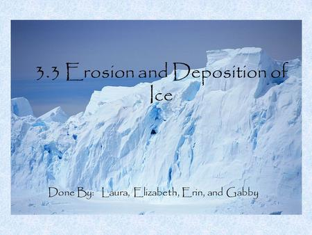 3.3 Erosion and Deposition of Ice Done By: Laura, Elizabeth, Erin, and Gabby.