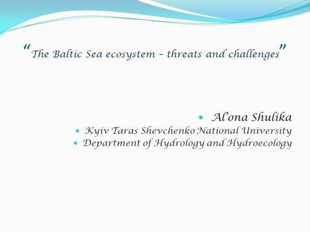 """ The Baltic Sea ecosystem – threats and challenges "" Al'ona Shulika Kyiv Taras Shevchenko National University Department of Hydrology and Hydroecology."