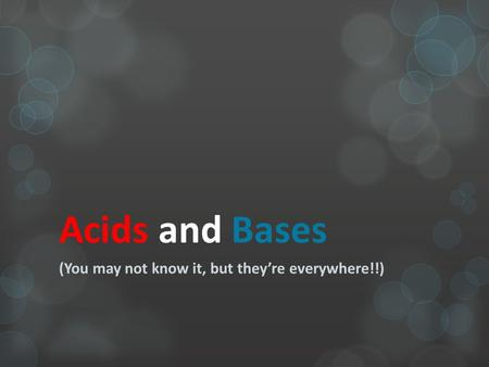 Acids and Bases (You may not know it, but they're everywhere!!)