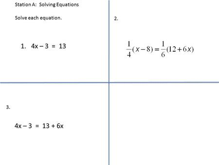 Station A: Solving Equations Solve each equation. 1. 4x – 3 = 13 4x – 3 = 13 + 6x 2. 3.