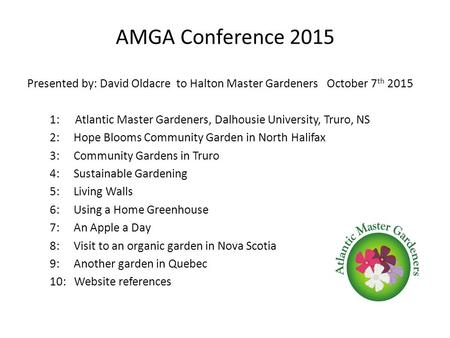 AMGA Conference 2015 Presented by: David Oldacre to Halton Master <strong>Gardeners</strong> October 7 th 2015 1: Atlantic Master <strong>Gardeners</strong>, Dalhousie University, Truro,
