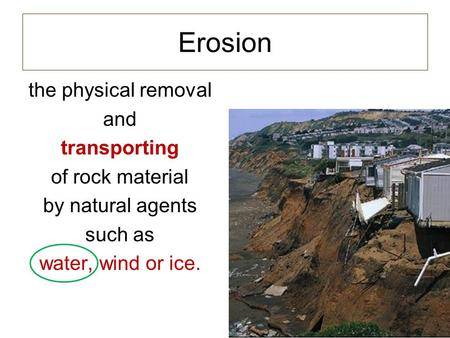 Erosion the physical removal and transporting of rock material by natural agents such as water, wind or ice.