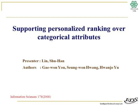 Intelligent Database Systems Lab N.Y.U.S.T. I. M. Supporting personalized ranking over categorical attributes Presenter : Lin, Shu-Han Authors : Gae-won.