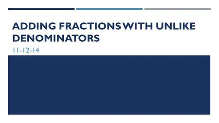 ADDING FRACTIONS WITH UNLIKE DENOMINATORS 11-12-14.