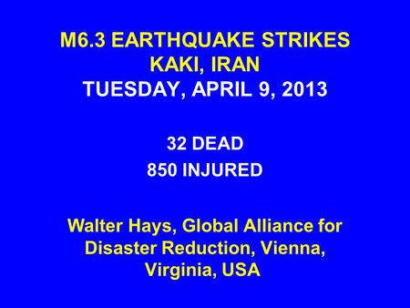 M6.3 EARTHQUAKE STRIKES KAKI, IRAN TUESDAY, APRIL 9, 2013 32 DEAD 850 INJURED Walter Hays, Global Alliance for Disaster Reduction, Vienna, Virginia, USA.