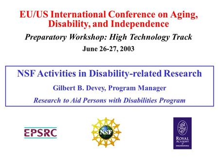 EU/US International Conference on Aging, Disability, and Independence Preparatory Workshop: High Technology Track June 26-27, 2003 NSF Activities in Disability-related.