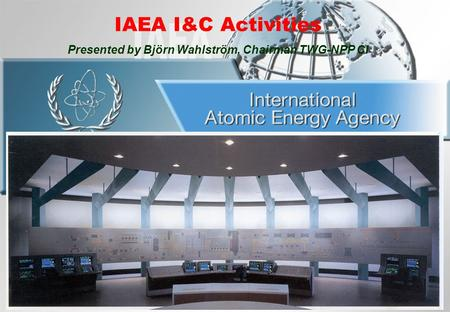 IAEA I&C Activities Presented by Björn Wahlström, Chairman TWG-NPP CI.