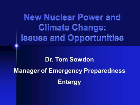 New Nuclear Power and Climate Change: Issues and Opportunities Dr. Tom Sowdon Manager of Emergency Preparedness Entergy.