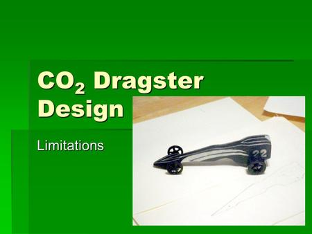 CO 2 Dragster Design Limitations. Limitations of the CO 2 Dragster.