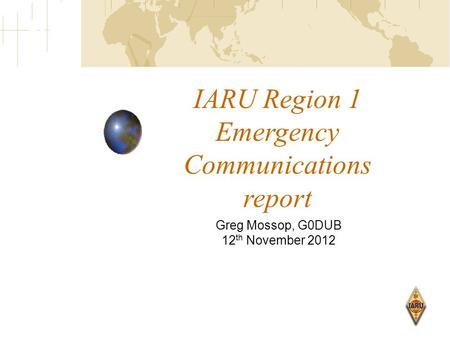 IARU Region 1 Emergency Communications report Greg Mossop, G0DUB 12 th November 2012.