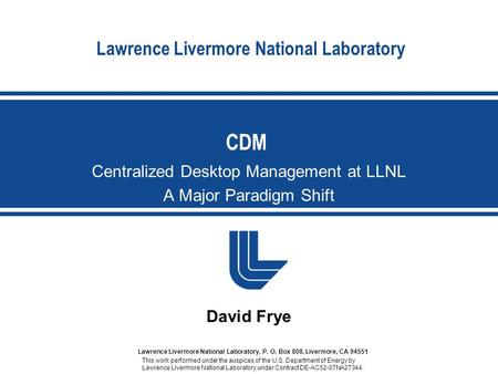 Lawrence Livermore National Laboratory Centralized Desktop Management at LLNL A Major Paradigm Shift CDM David Frye This work performed under the auspices.