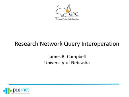 Research Network Query Interoperation James R. Campbell University of Nebraska.