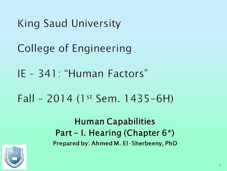 Human Capabilities Part – I. Hearing (Chapter 6*) Prepared by: Ahmed M. El-Sherbeeny, PhD 1.