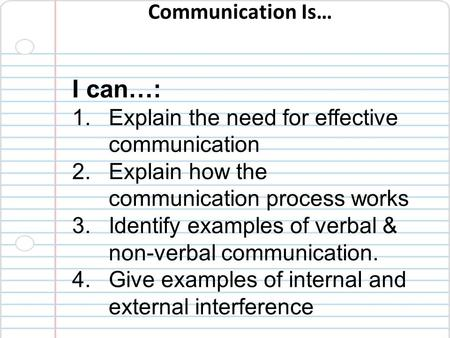 Communication Is… I can…: 1.Explain the need for effective communication 2.Explain how the communication process works 3.Identify examples of verbal &