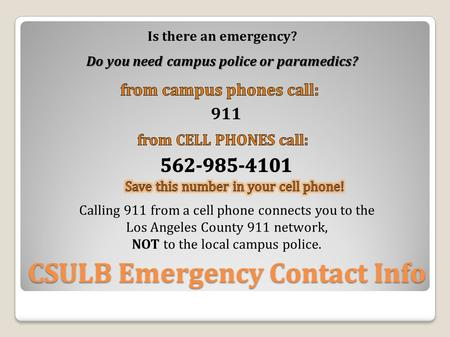 CSULB Emergency Contact Info Is there an emergency? Do you need campus police or paramedics? 911 Calling 911 from a cell phone connects you to the Los.