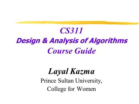 CS311 Design & Analysis of Algorithms Course Guide Layal Kazma Prince Sultan University, College for Women.
