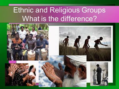 Ethnic and Religious Groups What is the difference?