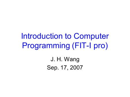 Introduction to Computer Programming (FIT-I pro) J. H. Wang Sep. 17, 2007.