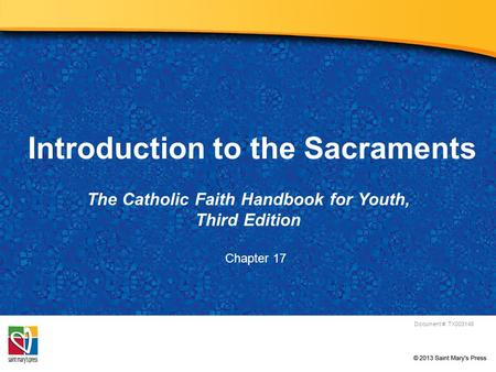 Introduction to the Sacraments The Catholic Faith Handbook for Youth, Third Edition Document #: TX003148 Chapter 17.
