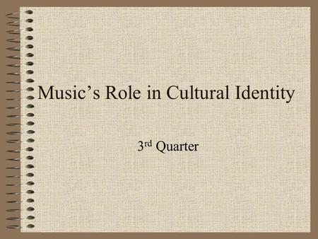 Music's Role in Cultural Identity 3 rd Quarter. Topic/Objective: Music's Role in Culture Name: Class: Date: Essential Question: How does music play a.